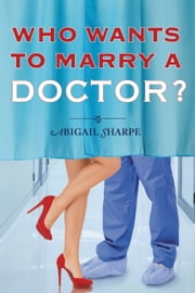 Who Wants to Marry a Doctor? ebook by Abigail Sharpe