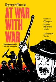 At War with War - 5000 Years of Conquests, Invasions, and Terrorist Attacks, An Illustrated Timeline ebook by Seymour Chwast, Victor Navasky