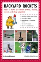 Backyard Rockets - Learn to Make and Launch Rockets, Missiles, Cannons, and Other Projectiles ebook by Instructables.com, Mike Warren