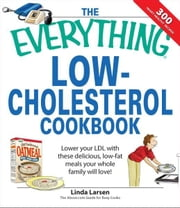 Everything Low-Cholesterol Cookbook: Keep you heart healthy with 300 delicious low-fat, low-carb recipes - Keep you heart healthy with 300 delicious low-fat, low-carb recipes ebook by Linda Larsen