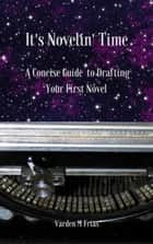 It's Novelin' Time: A Concise Guide To Drafting Your First Novel ebook by Varden M Frias