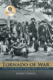 Into the Tornado of War - A History of the Twenty-First Michigan Infantry in the Civil War ebook by James Genco