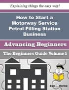How to Start a Motorway Service Petrol Filling Station Business (Beginners Guide) ebook by Jaye Langston