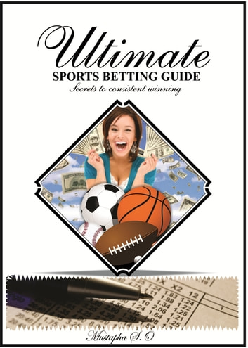 Ultimate Sports Betting Guide - Secrets to consistent winning ebook by Mustapha Sani O