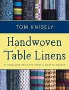 Handwoven Table Linens - 27 Fabulous Projects From a Master Weaver ebook by Tom Knisely