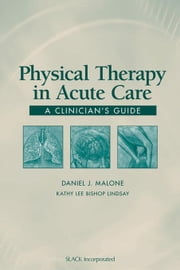 Physical Therapy in Acute Care: A Clinician's Guide ebook by Malone, Daniel