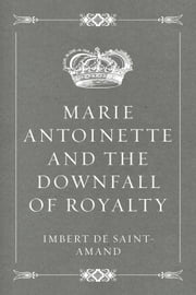 Marie Antoinette and the Downfall of Royalty ebook by Imbert de Saint-Amand