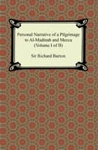 Personal Narrative of a Pilgrimage to Al-Madinah and Meccah (Volume I of II) ebook by Sir Richard Burton