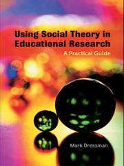 Using Social Theory in Educational Research - A Practical Guide ebook by Mark Dressman