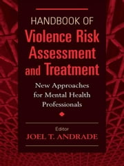 Handbook of Violence Risk Assessment and Treatment: New Approaches for Mental Health Professionals ebook by Andrade, Joel T., Ph.D., LICSW