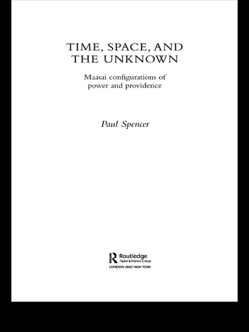 Time, Space and the Unknown - Maasai Configurations of Power and Providence ebook by Paul Spencer