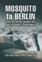 Mosquito to Berlin - Story of 'Bertie' Boulter DFC, One of Bennett's Pathfinders ebook by Peter Bodle FRAeS,Bertie Boulter DFC