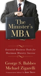The Minister's MBA: Essential Business Tools for Maximum Ministry Success ebook by Michael Zigarelli,George Babbes