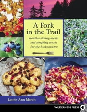 Fork in the Trail - Mouthwatering meals and tempting treats for the backcountry ebook by Laurie Ann March