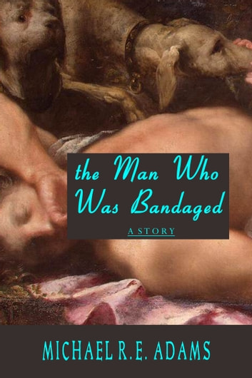 The Man Who Was Bandaged ebook by Michael R.E. Adams