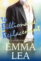 The Billionaire Replacement - The Young Billionaires Book 4 ebook by Emma Lea