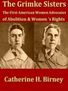 The Grimké Sisters - Sarah and Angelina Grimké, the First American Women Advocates of Abolition and Woman's Rights ebook by Catherine H. Birney