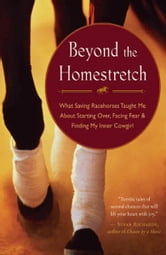 Beyond the Homestretch - What Saving Racehorses Taught Me About Starting Over, Facing Fear, and Finding My Inner Cowgirl ebook by Lynn Reardon