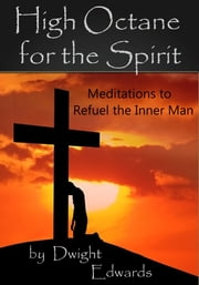 High Octane for the Spirit - Meditations to Help Refuel the Inner Man ebook by Dwight Edwards