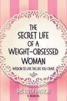 The Secret Life of a Weight-Obsessed Woman - Wisdom to live the life you crave ebook by Iris Ruth Pastor
