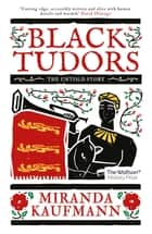 Black Tudors - The Untold Story ebook by Miranda Kaufmann