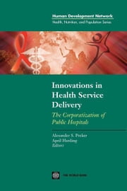 Innovations in Health Service Delivery: The Corporatization of Public Hospitals ebook by World Bank, Policy