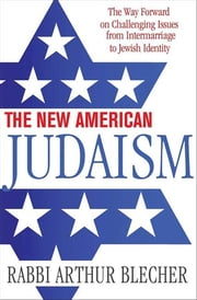 The New American Judaism - The Way Forward on Challenging Issues from Intermarriage to Jewish Identity ebook by Rabbi Dr. Arthur Blecher