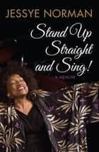 Stand Up Straight and Sing! - A Memoir ebook by Jessye Norman