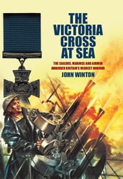 The Victoria Cross at Sea - The Sailors, Marines and Naval Airmen awarded Britain's Highest Honour ebook by John Winton