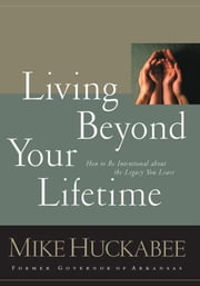 Living Beyond Your Lifetime: How to Be Intentional about the Legacy You Leave ebook by Mike Huckabee