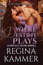 Where Destiny Plays (Harwell Heirs Book 3) ebook by Regina Kammer