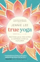 True Yoga - Practicing With the Yoga Sutras for Happiness & Spiritual Fulfillment ebook by Jennie Lee
