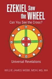 Ezekiel Saw the Wheel - Can You See the Cross? ebook by Willie James Webb, MDIV, MS, MA