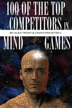 100 of the Top Competitors in Mind Sports ebook by alex trostanetskiy