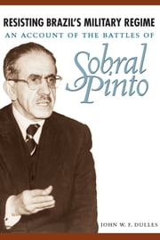 Resisting Brazil's Military Regime - An Account of the Battles of Sobral Pinto ebook by John W. F. Dulles