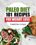 Paleo Diet: 101 Recipes For Weight Loss ebook by Timothy Pyke