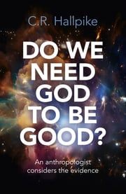 Do We Need God to be Good? - An Anthropologist Considers the Evidence ebook by C. R. Hallpike