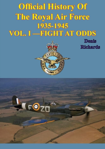 Official History of the Royal Air Force 1935-1945 — Vol. I —Fight at Odds [Illustrated Edition] eBook by Denis Richards