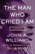The Man Who Cried I Am - A Novel ebook by Walter Mosley, John A. Williams