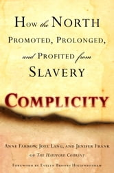 Complicity - How the North Promoted, Prolonged, and Profited from Slavery ebook by Anne Farrow,Joel Lang,Jenifer Frank