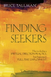 Finding Seekers: How to Develop a Spiritual Direction Practice from Beginning to Full-Time Employment ebook by Bruce Tallman