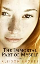 The Immortal Part of Myself 電子書 by Allison Rhodes