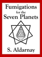 Fumigations for the Seven Planets ebook by S. Aldarnay