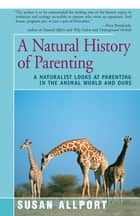 A Natural History of Parenting - A Naturalist Looks at Parenting in the Animal World and Ours ebook by Susan Allport