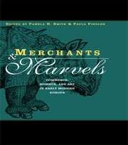 Merchants and Marvels - Commerce, Science, and Art in Early Modern Europe ebook by Pamela Smith,Paula Findlen
