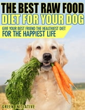 Raw Dog Food Diet Guide: A Healthier & Happier Life for Your Best Friend ebook by Green Initiatives
