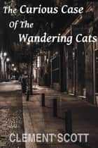 The Curious Case Of The Wandering Cats ebook by Clement Scott