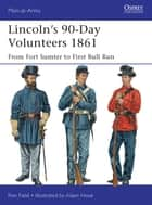 Lincoln's 90-Day Volunteers 1861 - From Fort Sumter to First Bull Run ebook by Ron Field, Mr Adam Hook