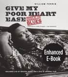 Give My Poor Heart Ease, Enhanced Ebook - Voices of the Mississippi Blues ebook by William Ferris