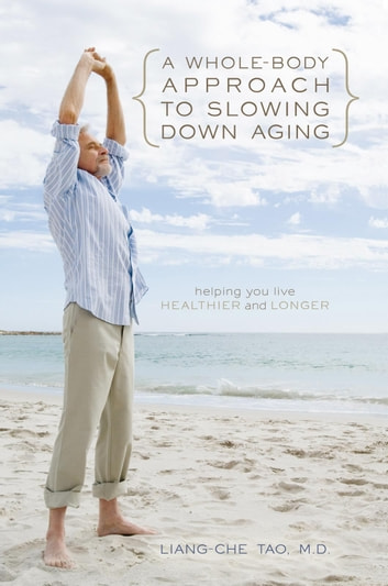 A Whole-Body Approach to Slowing Down Aging - Helping You Live Healthier and Longer ebook by Liang-Che Tao